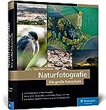 Naturfotografie: Die große Fotoschule – Natur, Landschaft, Makro und Tiere spektakulär in Szene setzen